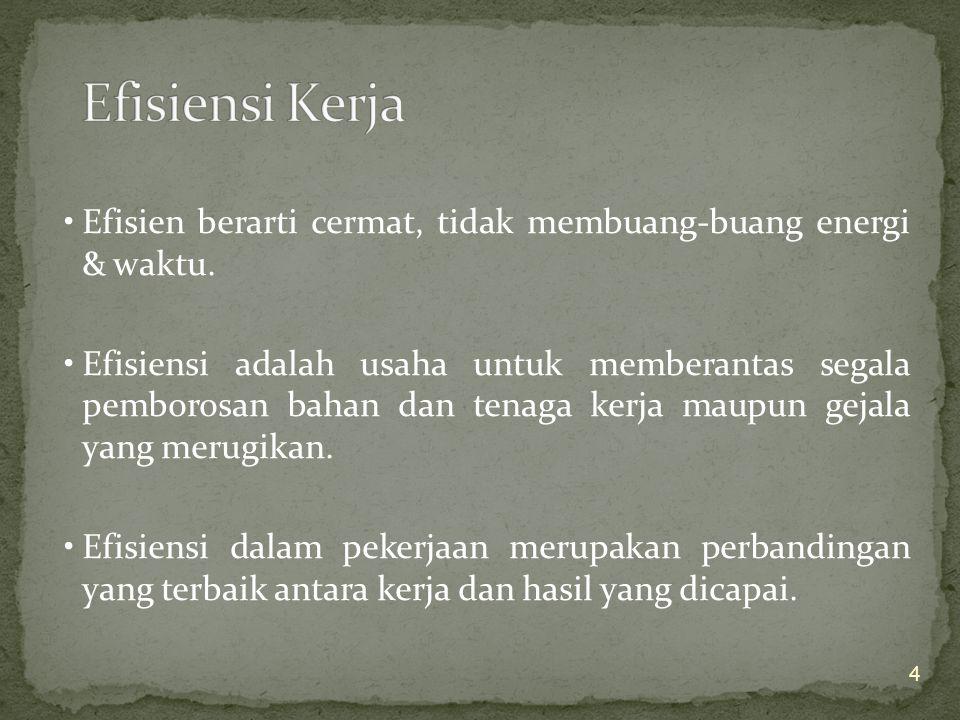 Efisien berarti cermat, tidak membuang-buang energi & waktu.