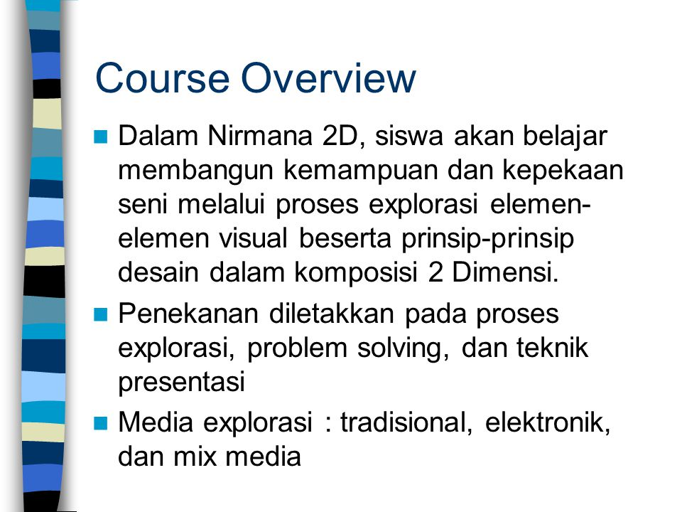 Course Overview Dalam Nirmana 2D, siswa akan belajar membangun kemampuan dan kepekaan seni melalui proses explorasi elemen- elemen visual beserta prin