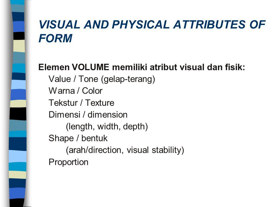 VISUAL AND PHYSICAL ATTRIBUTES OF FORM Elemen VOLUME memiliki atribut visual dan fisik: Value / Tone (gelap-terang) Warna / Color Tekstur / Texture Di