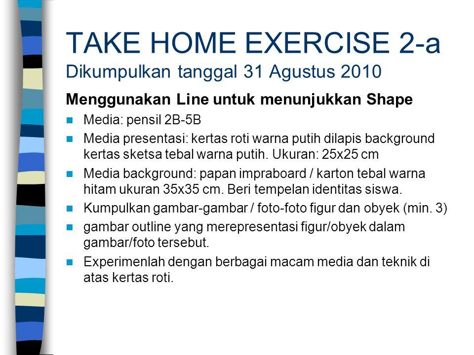 TAKE HOME EXERCISE 2-a Dikumpulkan tanggal 31 Agustus 2010 Menggunakan Line untuk menunjukkan Shape Media: pensil 2B-5B Media presentasi: kertas roti