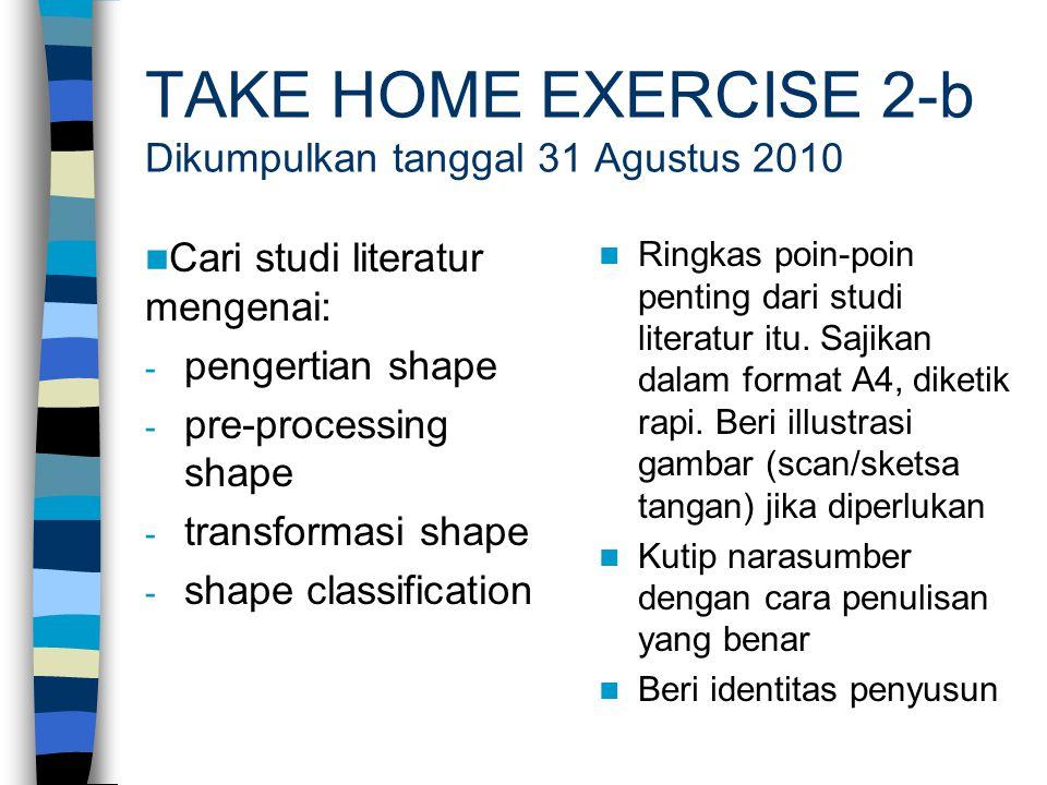 TAKE HOME EXERCISE 2-b Dikumpulkan tanggal 31 Agustus 2010 Cari studi literatur mengenai: - pengertian shape - pre-processing shape - transformasi sha