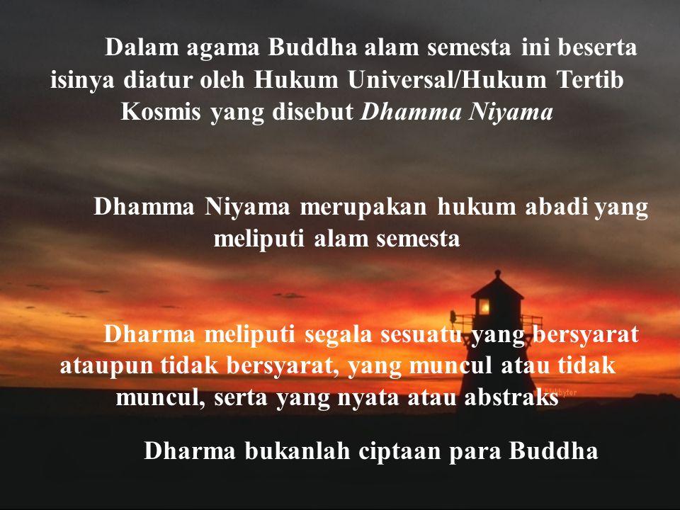 Dalam agama Buddha alam semesta ini beserta isinya diatur oleh Hukum Universal/Hukum Tertib Kosmis yang disebut Dhamma Niyama Dhamma Niyama merupakan hukum abadi yang meliputi alam semesta Dharma meliputi segala sesuatu yang bersyarat ataupun tidak bersyarat, yang muncul atau tidak muncul, serta yang nyata atau abstraks Dharma bukanlah ciptaan para Buddha