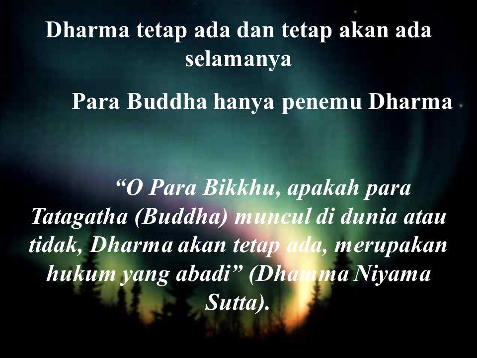 Dharma tetap ada dan tetap akan ada selamanya Para Buddha hanya penemu Dharma O Para Bikkhu, apakah para Tatagatha (Buddha) muncul di dunia atau tidak, Dharma akan tetap ada, merupakan hukum yang abadi (Dhamma Niyama Sutta).