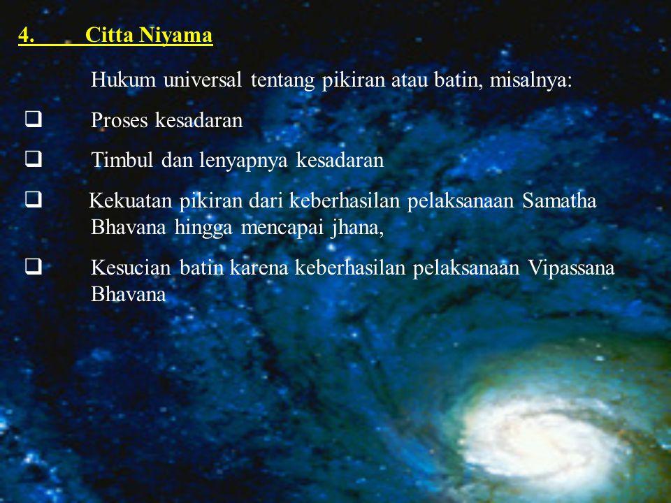 4.Citta Niyama Hukum universal tentang pikiran atau batin, misalnya:  Proses kesadaran  Timbul dan lenyapnya kesadaran  Kekuatan pikiran dari keberhasilan pelaksanaan Samatha Bhavana hingga mencapai jhana,  Kesucian batin karena keberhasilan pelaksanaan Vipassana Bhavana