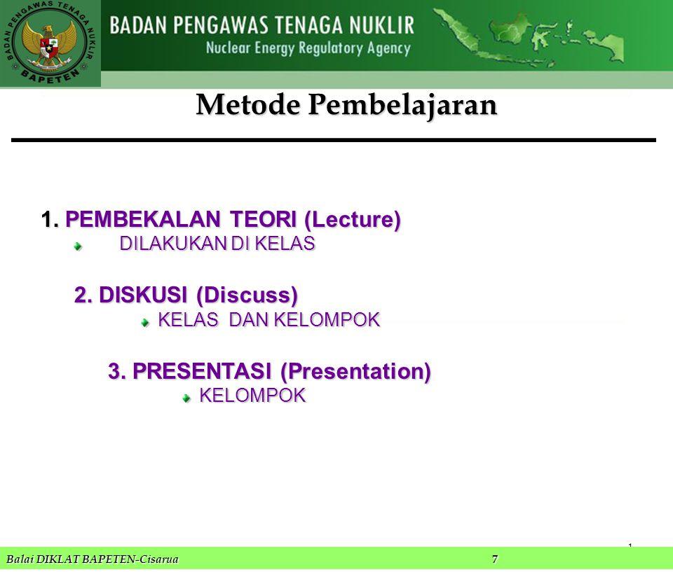 1.PEMBEKALAN TEORI (Lecture) DILAKUKAN DI KELAS 2. DISKUSI (Discuss) KELAS DAN KELOMPOK 3. PRESENTASI (Presentation) KELOMPOK 1 Balai DIKLAT BAPETEN-C