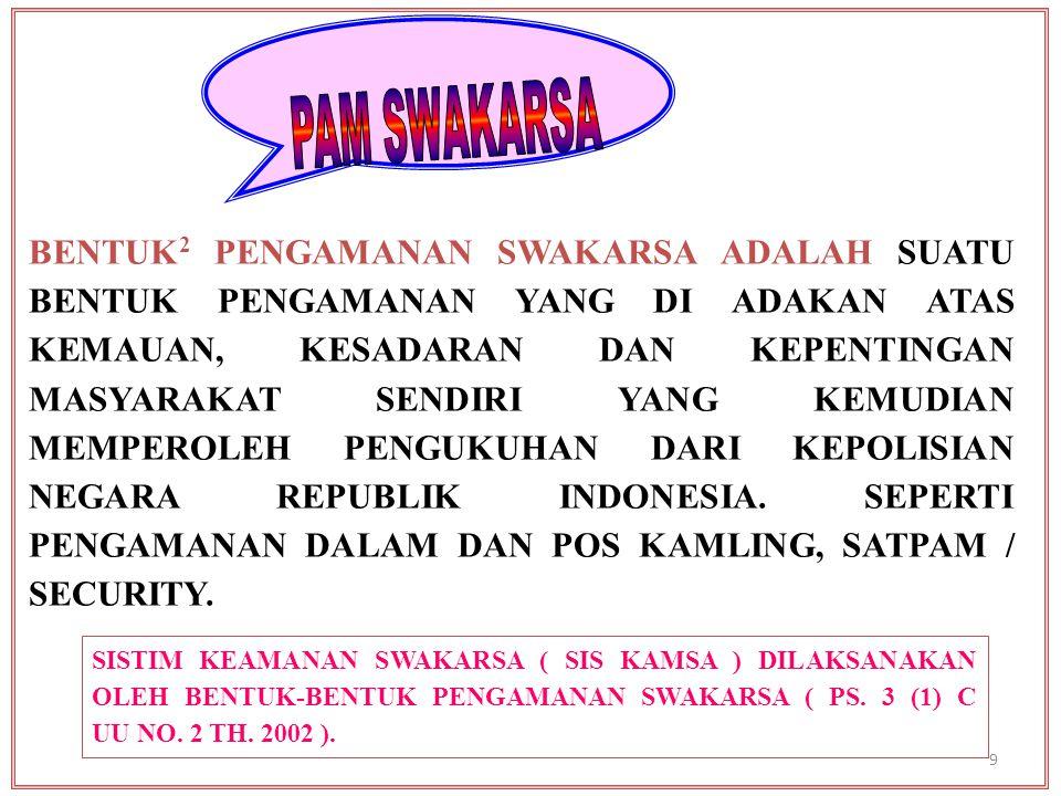SISTIM KEAMANAN SWAKARSA ( SIS KAMSA ) DILAKSANAKAN OLEH BENTUK-BENTUK PENGAMANAN SWAKARSA ( PS. 3 (1) C UU NO. 2 TH. 2002 ). BENTUK 2 PENGAMANAN SWAK