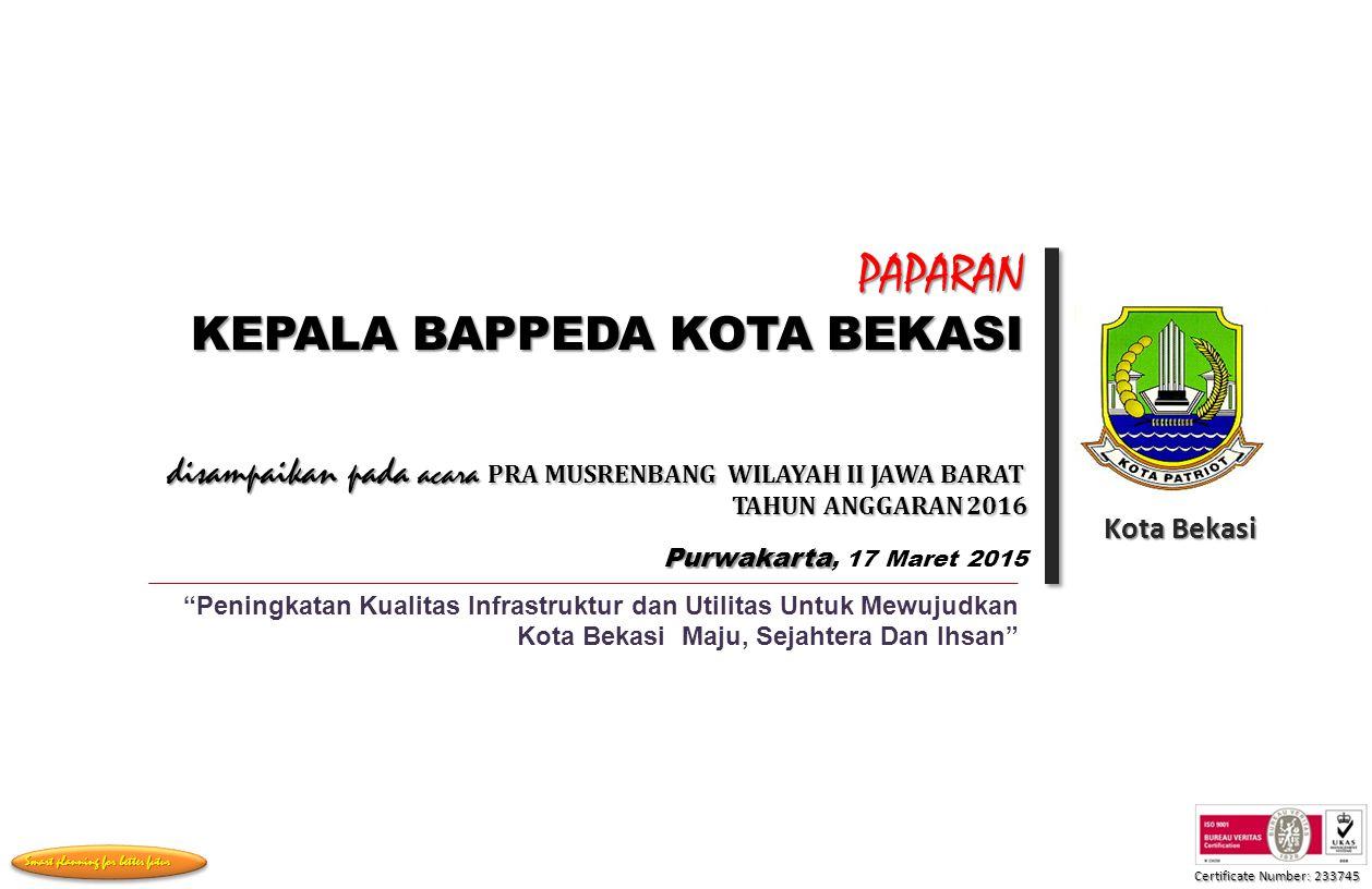 Certificate Number: 233745 Smart planning for better futur PAPARAN KEPALA BAPPEDA KOTA BEKASI Kota Bekasi Peningkatan Kualitas Infrastruktur dan Utilitas Untuk Mewujudkan Kota Bekasi Maju, Sejahtera Dan Ihsan disampaikan pada acara PRA MUSRENBANG WILAYAH II JAWA BARAT TAHUN ANGGARAN 2016 TAHUN ANGGARAN 2016 Purwakarta Purwakarta, 17 Maret 2015