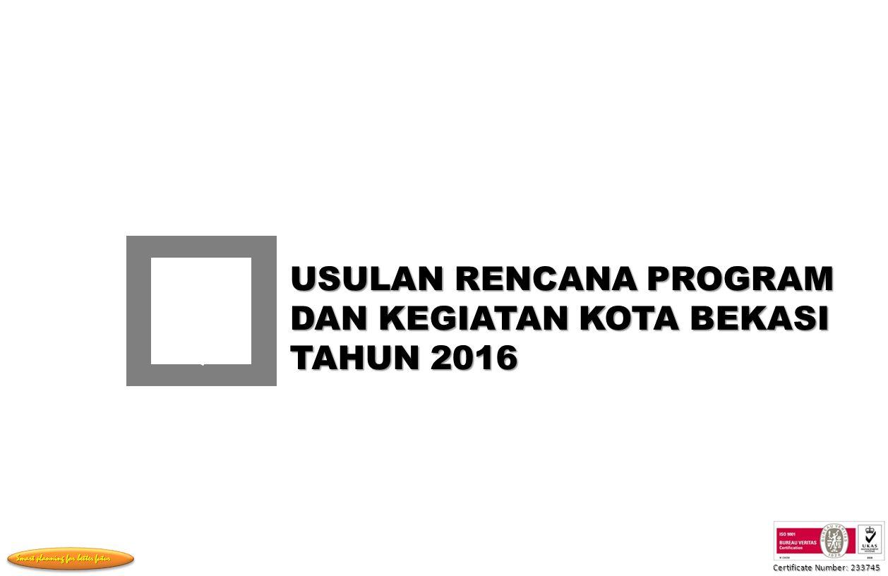 Certificate Number: 233745 Smart planning for better futur USULAN RENCANA PROGRAM DAN KEGIATAN KOTA BEKASI TAHUN 2016