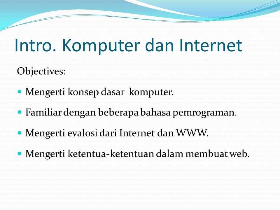 Intro. Komputer dan Internet Objectives: Mengerti konsep dasar komputer. Familiar dengan beberapa bahasa pemrograman. Mengerti evalosi dari Internet d