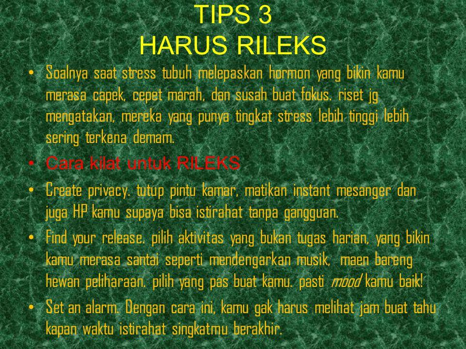 TIPS 3 HARUS RILEKS Soalnya saat stress tubuh melepaskan hormon yang bikin kamu merasa capek, cepet marah, dan susah buat fokus. riset jg mengatakan,