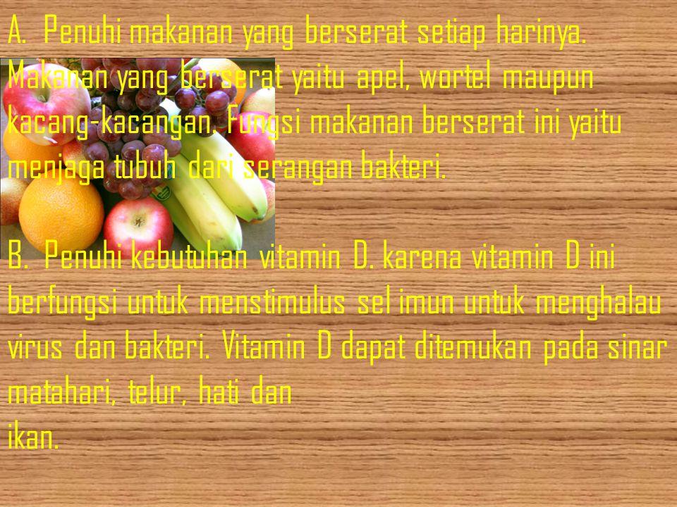 A. Penuhi makanan yang berserat setiap harinya. Makanan yang berserat yaitu apel, wortel maupun kacang-kacangan. Fungsi makanan berserat ini yaitu men