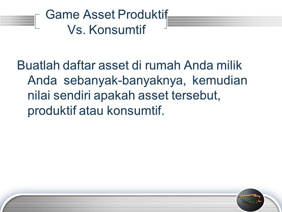 LOGO Game Asset Produktif Vs. Konsumtif Buatlah daftar asset di rumah Anda milik Anda sebanyak-banyaknya, kemudian nilai sendiri apakah asset tersebut