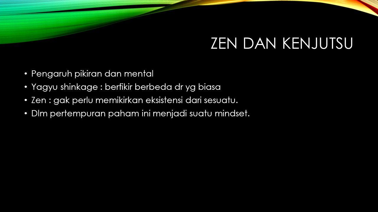 ZEN DAN KENJUTSU Pengaruh pikiran dan mental Yagyu shinkage : berfikir berbeda dr yg biasa Zen : gak perlu memikirkan eksistensi dari sesuatu. Dlm per