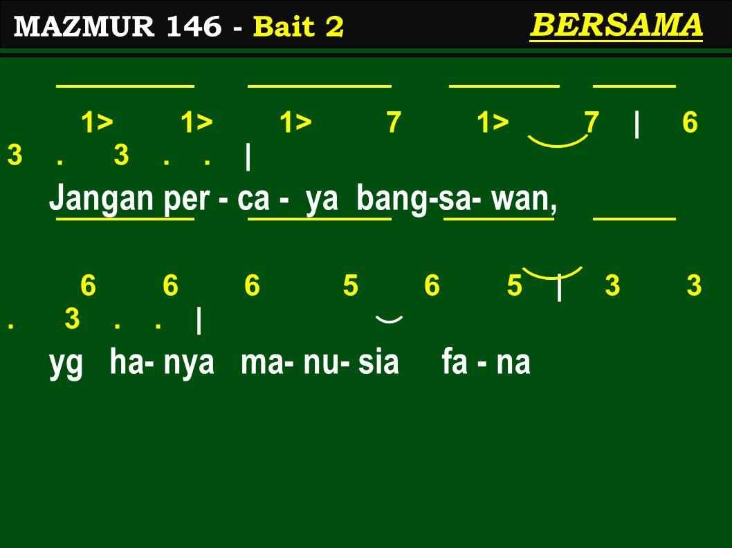 1> 1> 1> 7 1> 7 | 6 3. 3.. | Jangan per - ca - ya bang-sa- wan, 6 6 6 5 6 5 | 3 3. 3.. | yg ha- nya ma- nu- sia fa - na MAZMUR 146 - Bait 2 BERSAMA