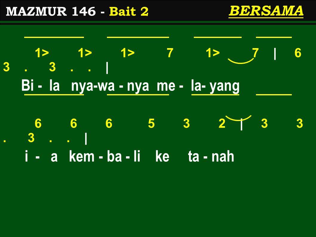 1> 1> 1> 7 1> 7 | 6 3. 3.. | Bi - la nya-wa - nya me - la- yang 6 6 6 5 3 2 | 3 3. 3.. | i - a kem - ba - li ke ta - nah MAZMUR 146 - Bait 2 BERSAMA