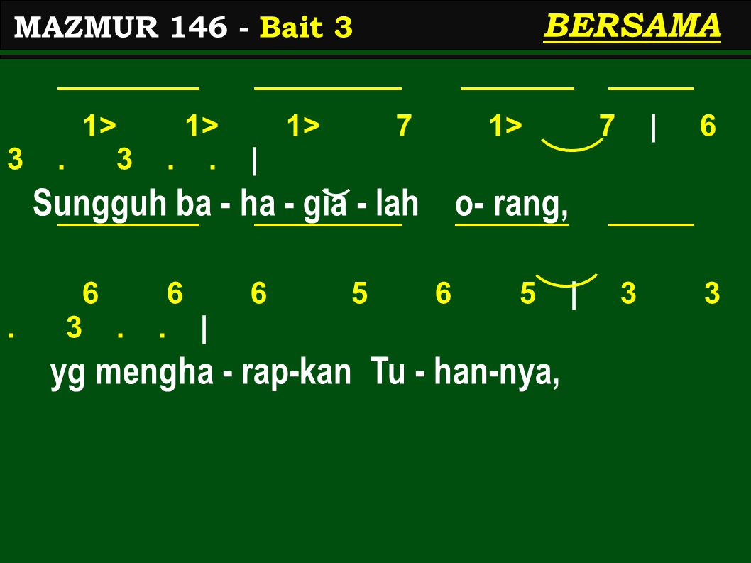 1> 1> 1> 7 1> 7 | 6 3. 3.. | Sungguh ba - ha - gia - lah o- rang, 6 6 6 5 6 5 | 3 3. 3.. | yg mengha - rap-kan Tu - han-nya, MAZMUR 146 - Bait 3 BERSA