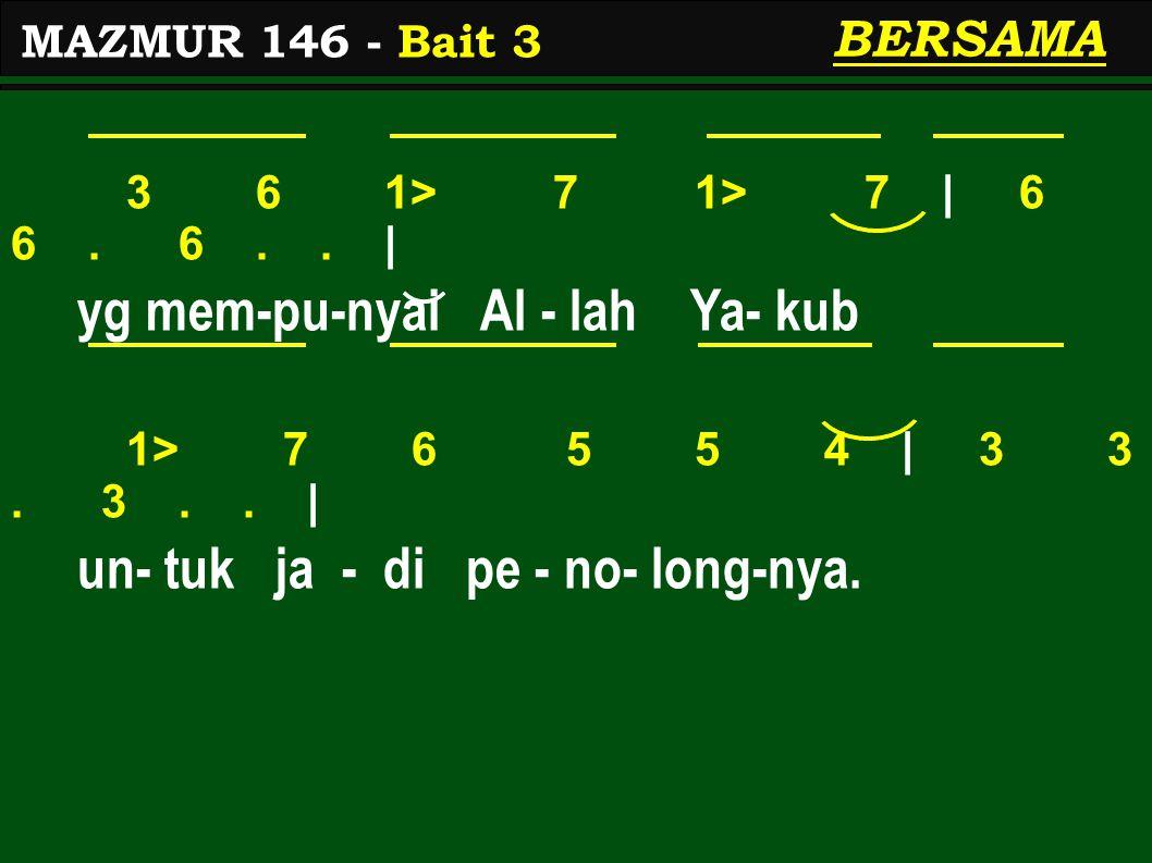 3 6 1> 7 1> 7 | 6 6. 6.. | yg mem-pu-nyai Al - lah Ya- kub 1> 7 6 5 5 4 | 3 3. 3.. | un- tuk ja - di pe - no- long-nya. MAZMUR 146 - Bait 3 BERSAMA