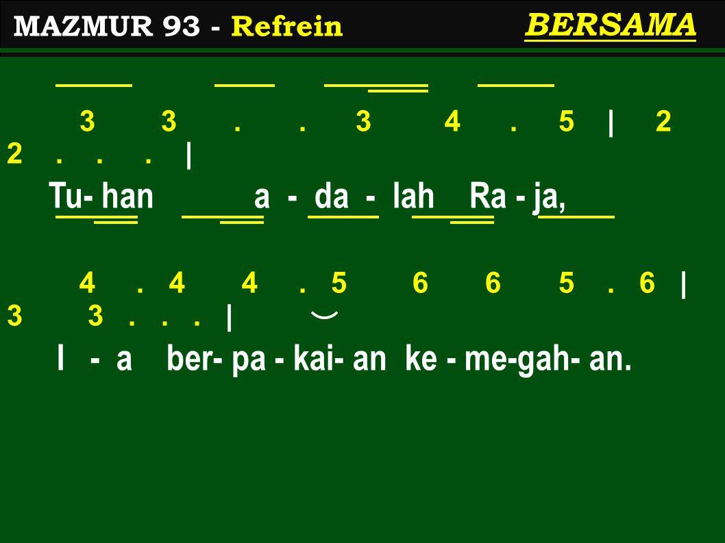 3 3.. 3 4. 5 | 2 2... | Tu- han a - da - lah Ra - ja, 4. 4 4. 5 6 6 5. 6 | 3 3... | I - a ber- pa - kai- an ke - me-gah- an. MAZMUR 93 - Refrein BERSA