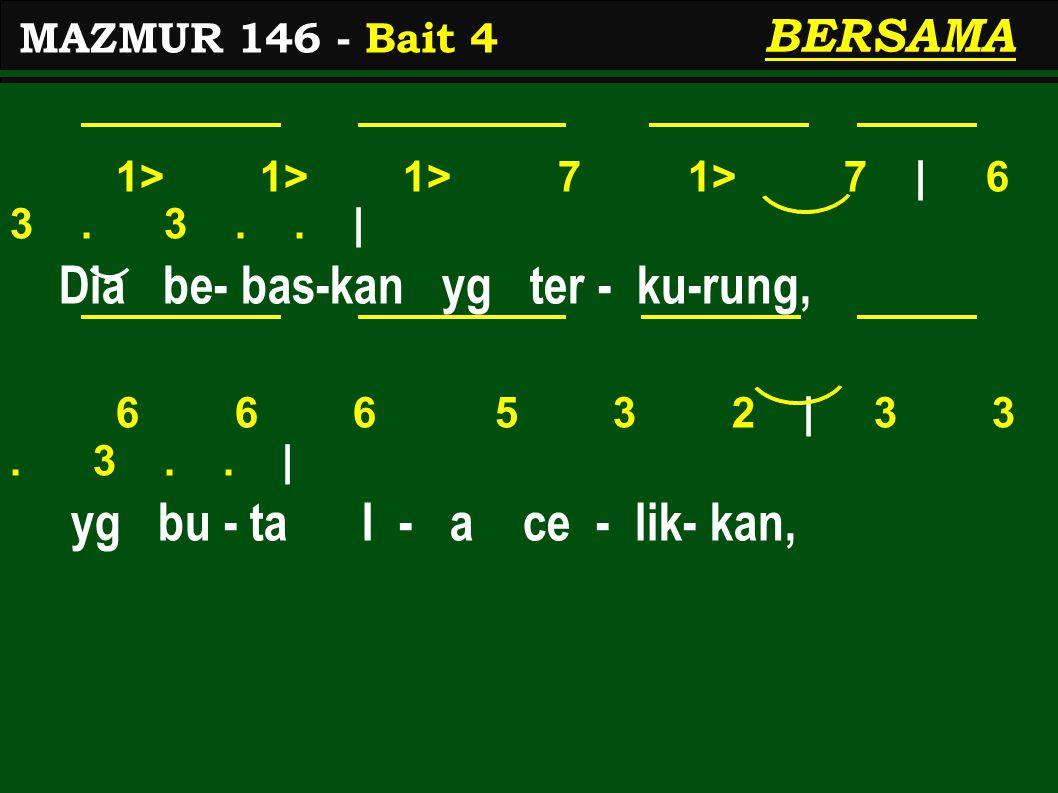 1> 1> 1> 7 1> 7 | 6 3. 3.. | Dia be- bas-kan yg ter - ku-rung, 6 6 6 5 3 2 | 3 3. 3.. | yg bu - ta I - a ce - lik- kan, MAZMUR 146 - Bait 4 BERSAMA