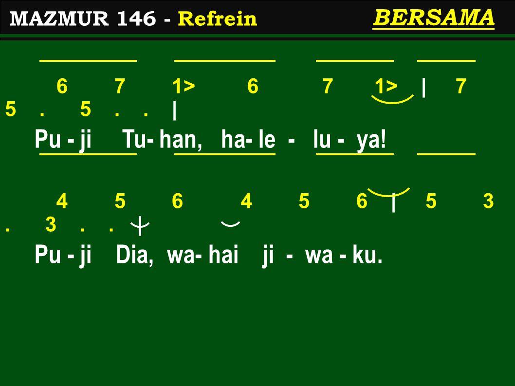 6 7 1> 6 7 1> | 7 5. 5.. | Pu - ji Tu- han, ha- le - lu - ya! 4 5 6 4 5 6 | 5 3. 3.. | Pu - ji Dia, wa- hai ji - wa - ku. MAZMUR 146 - Refrein BERSAMA