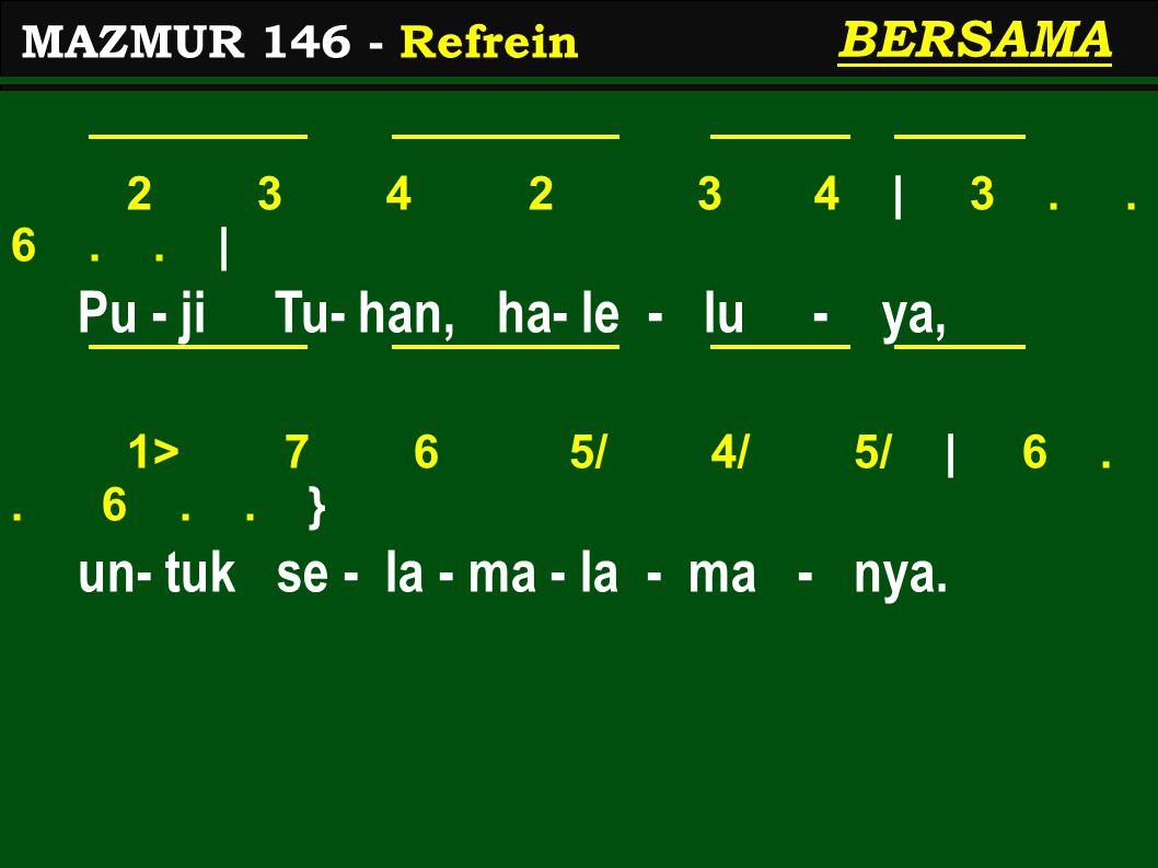 2 3 4 2 3 4 | 3.. 6.. | Pu - ji Tu- han, ha- le - lu - ya, 1> 7 6 5/ 4/ 5/ | 6.. 6.. } un- tuk se - la - ma - la - ma - nya. MAZMUR 146 - Refrein BERS