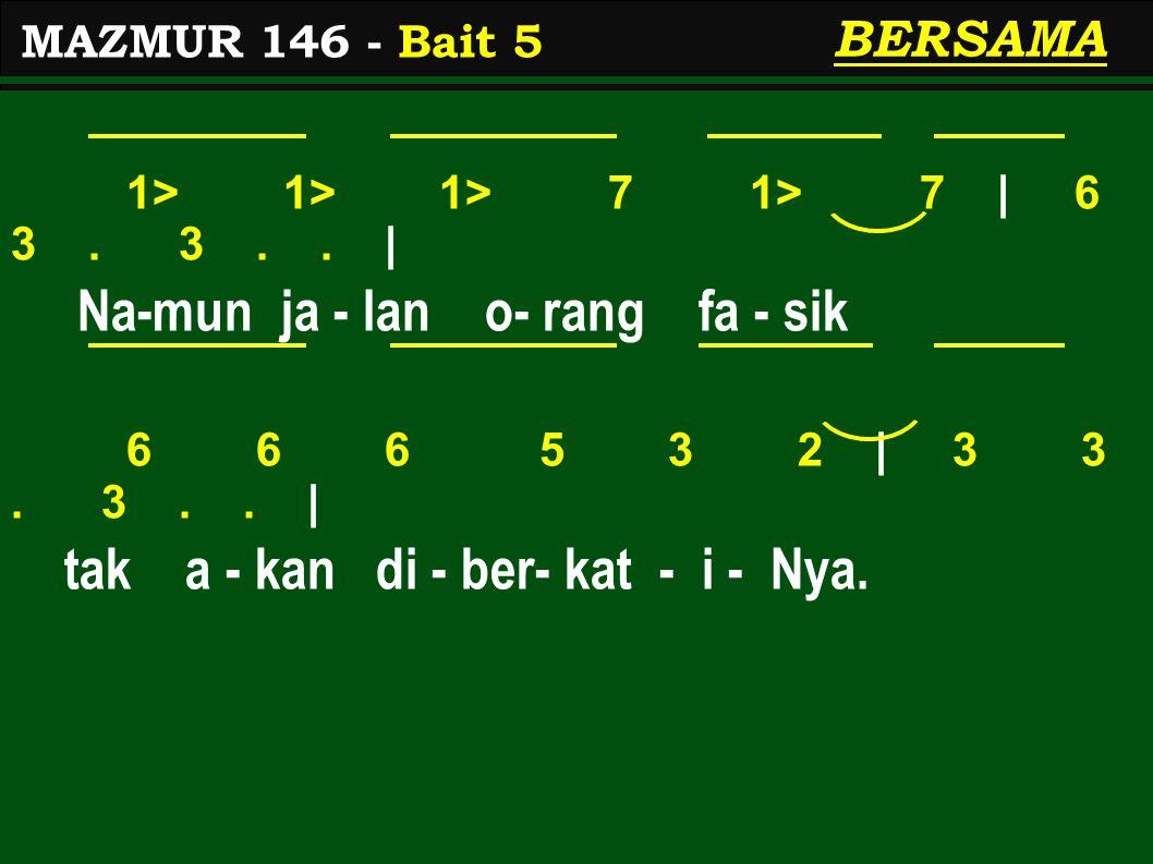 1> 1> 1> 7 1> 7 | 6 3. 3.. | Na-mun ja - lan o- rang fa - sik 6 6 6 5 3 2 | 3 3. 3.. | tak a - kan di - ber- kat - i - Nya. MAZMUR 146 - Bait 5 BERSAM