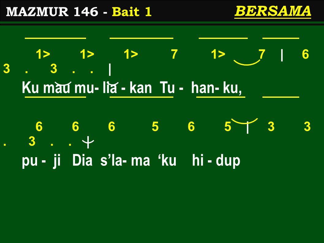 1> 1> 1> 7 1> 7 | 6 3. 3.. | Ku mau mu- lia - kan Tu - han- ku, 6 6 6 5 6 5 | 3 3. 3.. | pu - ji Dia s'la- ma 'ku hi - dup MAZMUR 146 - Bait 1 BERSAMA