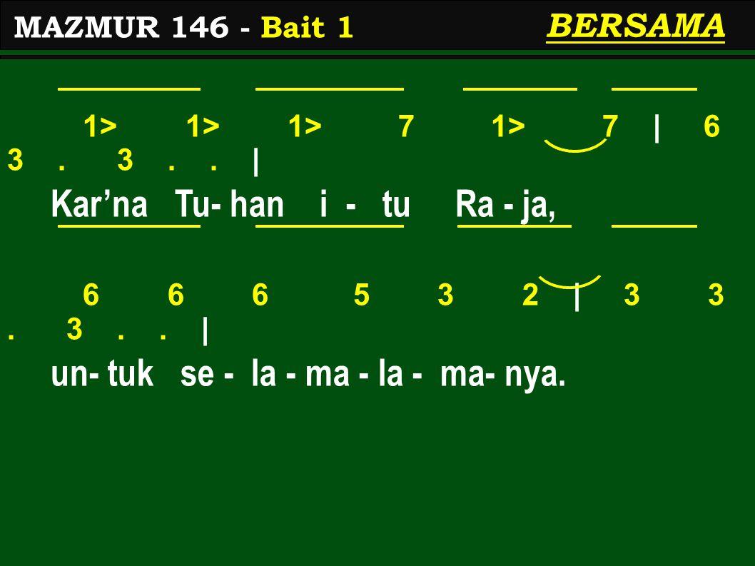 1> 1> 1> 7 1> 7 | 6 3. 3.. | Kar'na Tu- han i - tu Ra - ja, 6 6 6 5 3 2 | 3 3. 3.. | un- tuk se - la - ma - la - ma- nya. MAZMUR 146 - Bait 1 BERSAMA