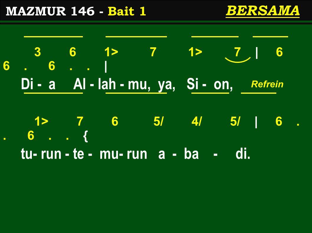 3 6 1> 7 1> 7 | 6 6. 6.. | Di - a Al - lah - mu, ya, Si - on, 1> 7 6 5/ 4/ 5/ | 6.. 6.. { tu- run - te - mu- run a - ba - di. MAZMUR 146 - Bait 1 BERS