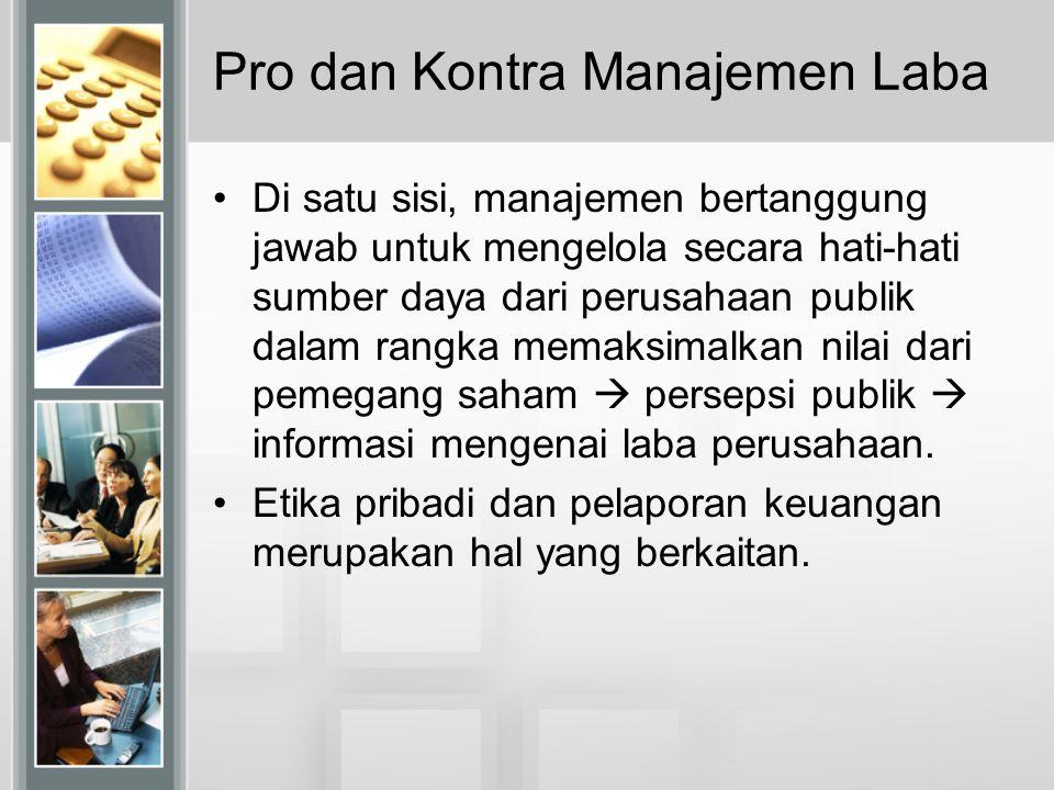 Pro dan Kontra Manajemen Laba Di satu sisi, manajemen bertanggung jawab untuk mengelola secara hati-hati sumber daya dari perusahaan publik dalam rang