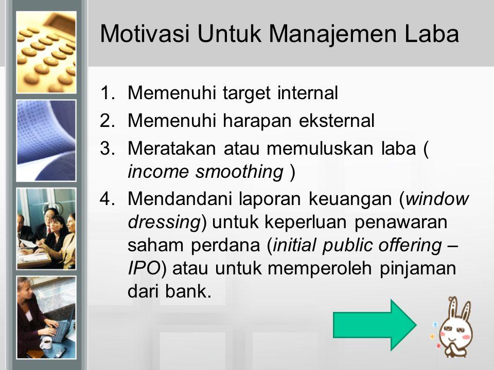 Motivasi Untuk Manajemen Laba 1.Memenuhi target internal 2.Memenuhi harapan eksternal 3.Meratakan atau memuluskan laba ( income smoothing ) 4.Mendanda