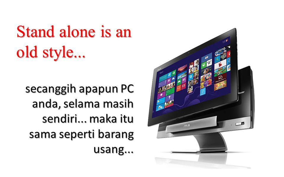 secanggih apapun PC anda, selama masih sendiri... maka itu sama seperti barang usang... Stand alone is an old style...