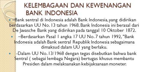 KELEMBAGAAN DAN KEWENANGAN BANK INDONESIA –Bank sentral di Indonesia adalah Bank Indonesia, yang didirikan berdasarkan UU No. 13 tahun 1968. Bank Indo