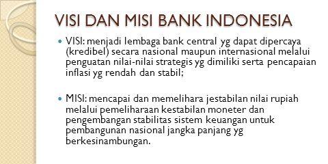 VISI DAN MISI BANK INDONESIA VISI: menjadi lembaga bank central yg dapat dipercaya (kredibel) secara nasional maupun internasional melalui penguatan n