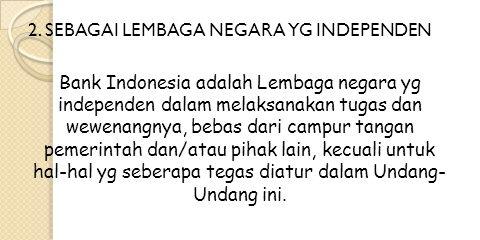 2. SEBAGAI LEMBAGA NEGARA YG INDEPENDEN Bank Indonesia adalah Lembaga negara yg independen dalam melaksanakan tugas dan wewenangnya, bebas dari campur
