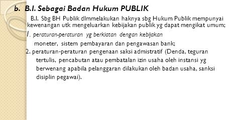 b. B.I. Sebagai Badan Hukum PUBLIK B.I. Sbg BH Publik dlmmelakukan haknya sbg Hukum Publik mempunyai kewenangan utk mengeluarkan kebijakan publik yg d
