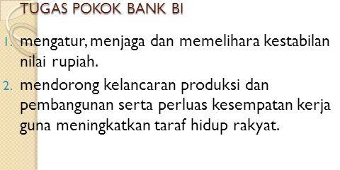 TUGAS POKOK BANK BI 1. mengatur, menjaga dan memelihara kestabilan nilai rupiah. 2. mendorong kelancaran produksi dan pembangunan serta perluas kesemp