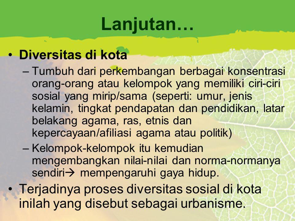 Lanjutan… Diversitas di kota –Tumbuh dari perkembangan berbagai konsentrasi orang-orang atau kelompok yang memiliki ciri-ciri sosial yang mirip/sama (