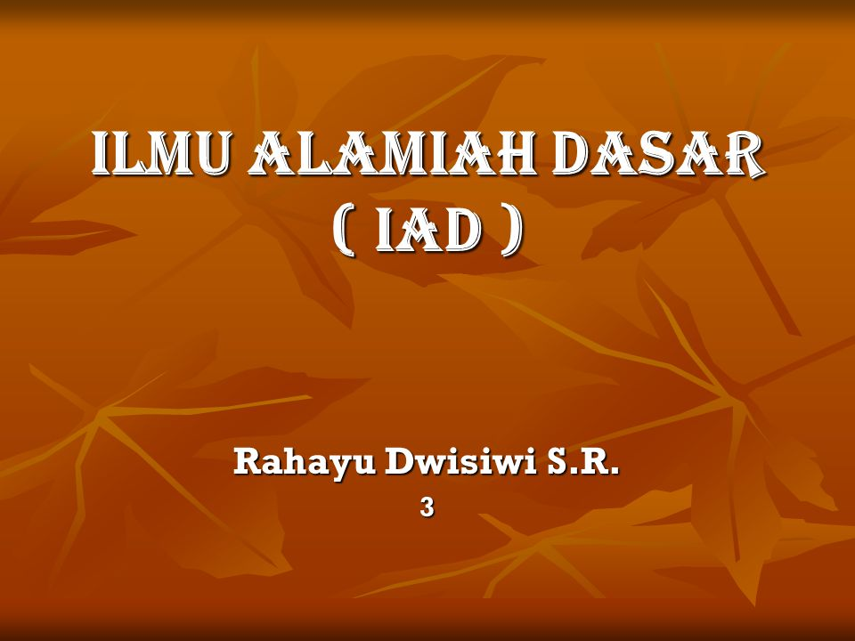 ILMU ALAMIAH DASAR ( IAD ) Rahayu Dwisiwi S.R. 3
