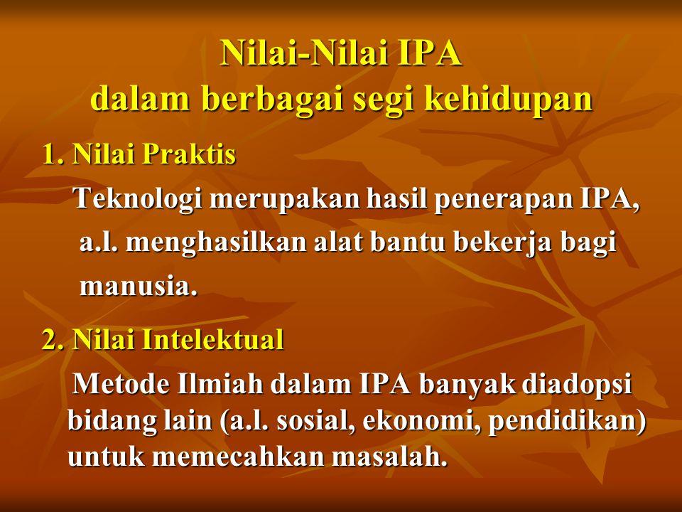 Nilai-Nilai IPA dalam berbagai segi kehidupan 1. Nilai Praktis Teknologi merupakan hasil penerapan IPA, Teknologi merupakan hasil penerapan IPA, a.l.