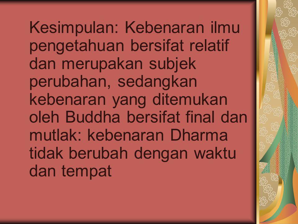 Kesimpulan: Kebenaran ilmu pengetahuan bersifat relatif dan merupakan subjek perubahan, sedangkan kebenaran yang ditemukan oleh Buddha bersifat final dan mutlak: kebenaran Dharma tidak berubah dengan waktu dan tempat