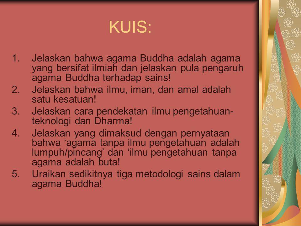 KUIS: 1.Jelaskan bahwa agama Buddha adalah agama yang bersifat ilmiah dan jelaskan pula pengaruh agama Buddha terhadap sains! 2.Jelaskan bahwa ilmu, i