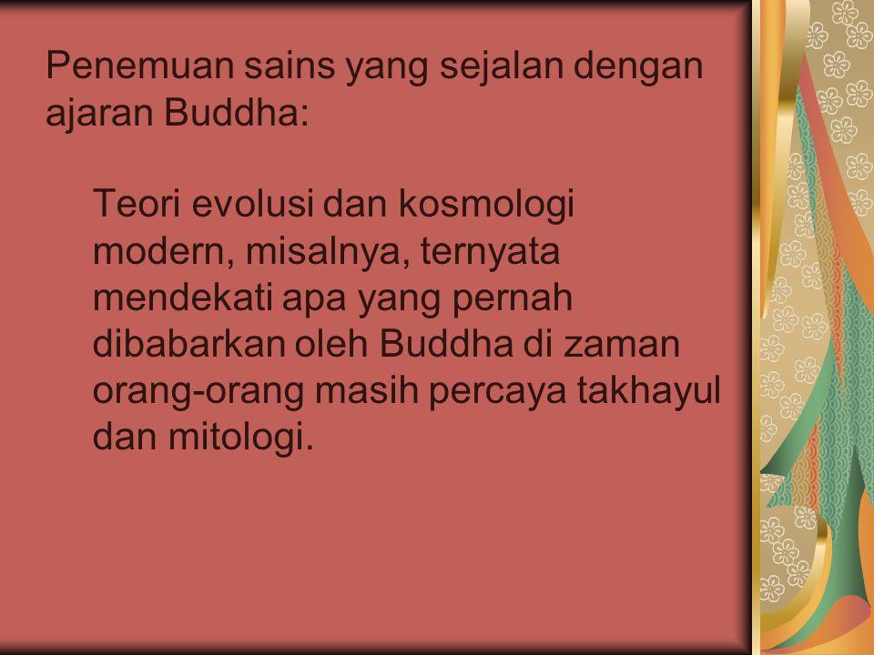 Teori evolusi dan kosmologi modern, misalnya, ternyata mendekati apa yang pernah dibabarkan oleh Buddha di zaman orang-orang masih percaya takhayul da