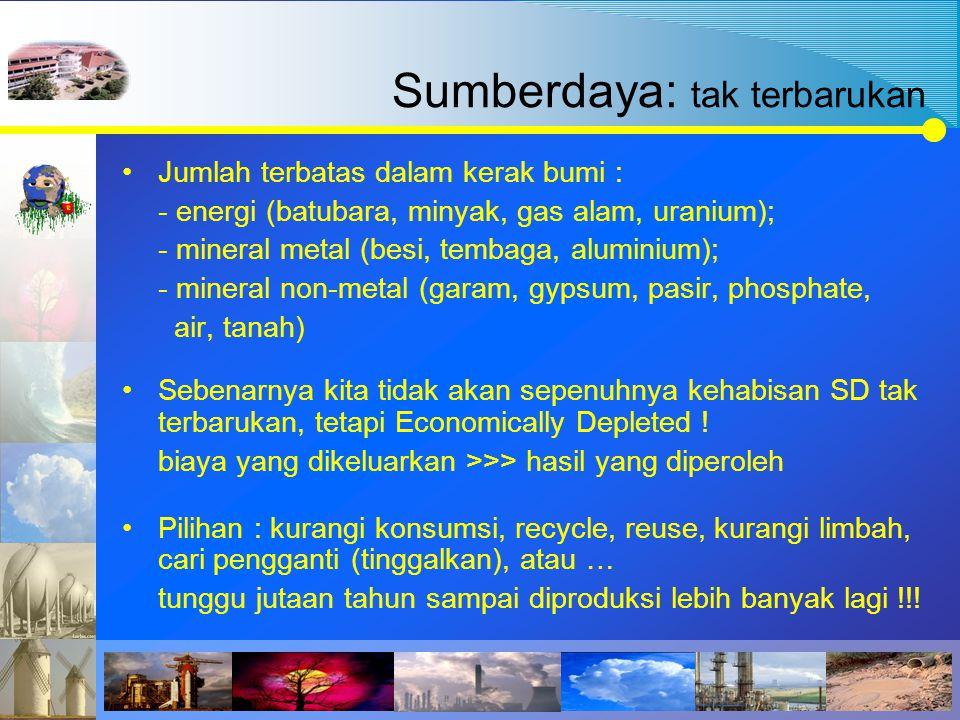 Sumberdaya: tak terbarukan Jumlah terbatas dalam kerak bumi : - energi (batubara, minyak, gas alam, uranium); - mineral metal (besi, tembaga, aluminiu