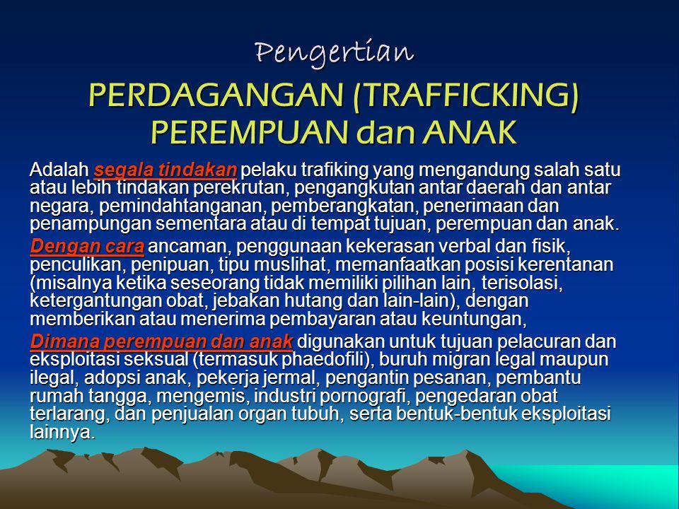 TRAFIKING PEREMPUAN dan ANAK Pemindahan Perempuan & Anak dari dukungan keluarga PROSES : Perekrutan,atau Pengangkutan, atau Pemindahan, atau Penampungan (Penyekapan), atau Penerimaan DAN CARA : Ancaman, atau Kekerasan, atau Paksaan, atau Penculikan, atau Penipuan, atau Penyalahgunaan Wewenang DAN TUJUAN : Seksual Komersial, atau Penghambaan/ Perbudakan, atau Pornografi, atau Penyalahgunaan Obat, atau Perdagangan anak lintas batas, atau Bentuk- bentuk terburuk pekerjaan anak, atau Transplantasi organ tubuh.