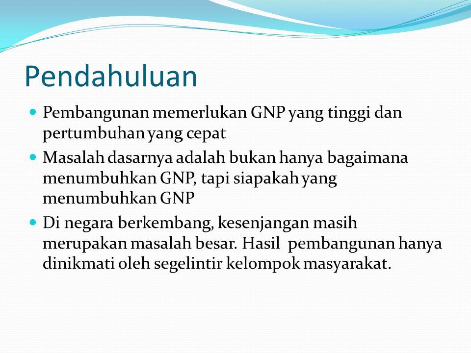 Pendahuluan Pembangunan memerlukan GNP yang tinggi dan pertumbuhan yang cepat Masalah dasarnya adalah bukan hanya bagaimana menumbuhkan GNP, tapi siapakah yang menumbuhkan GNP Di negara berkembang, kesenjangan masih merupakan masalah besar.