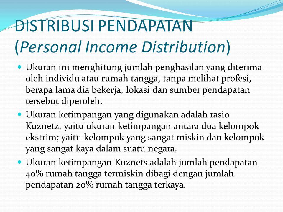 DISTRIBUSI PENDAPATAN (Personal Income Distribution) Ukuran ini menghitung jumlah penghasilan yang diterima oleh individu atau rumah tangga, tanpa melihat profesi, berapa lama dia bekerja, lokasi dan sumber pendapatan tersebut diperoleh.