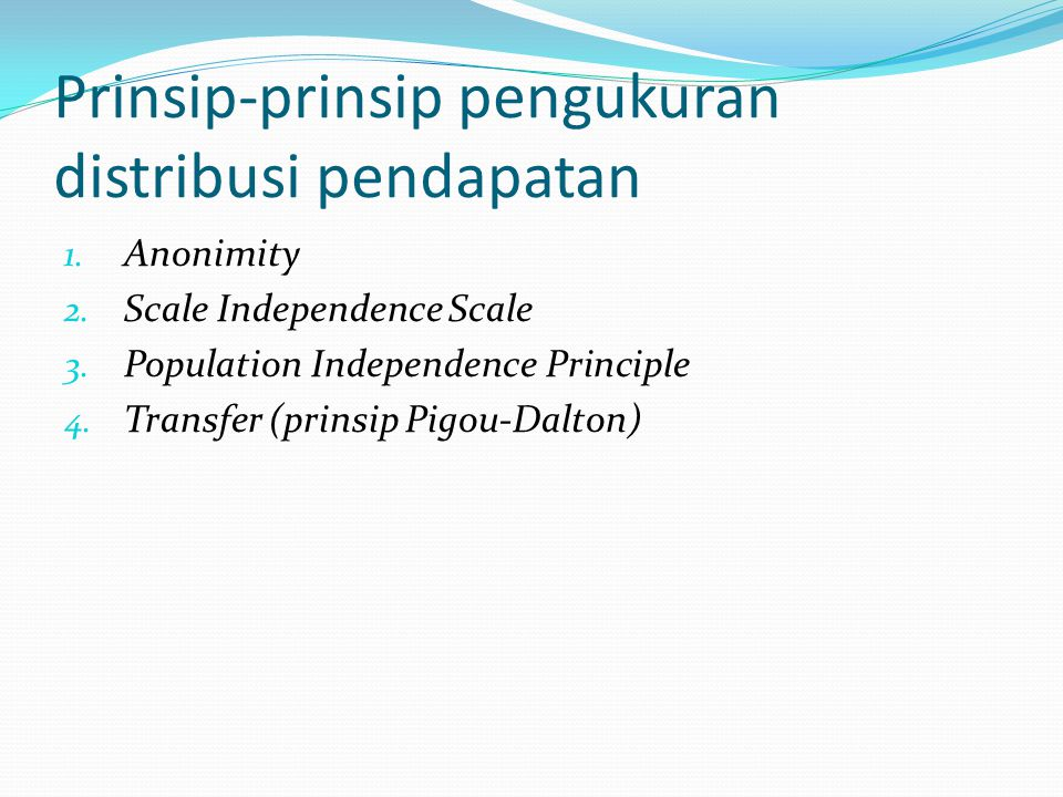 Prinsip-prinsip pengukuran distribusi pendapatan 1. Anonimity 2. Scale Independence Scale 3. Population Independence Principle 4. Transfer (prinsip Pi