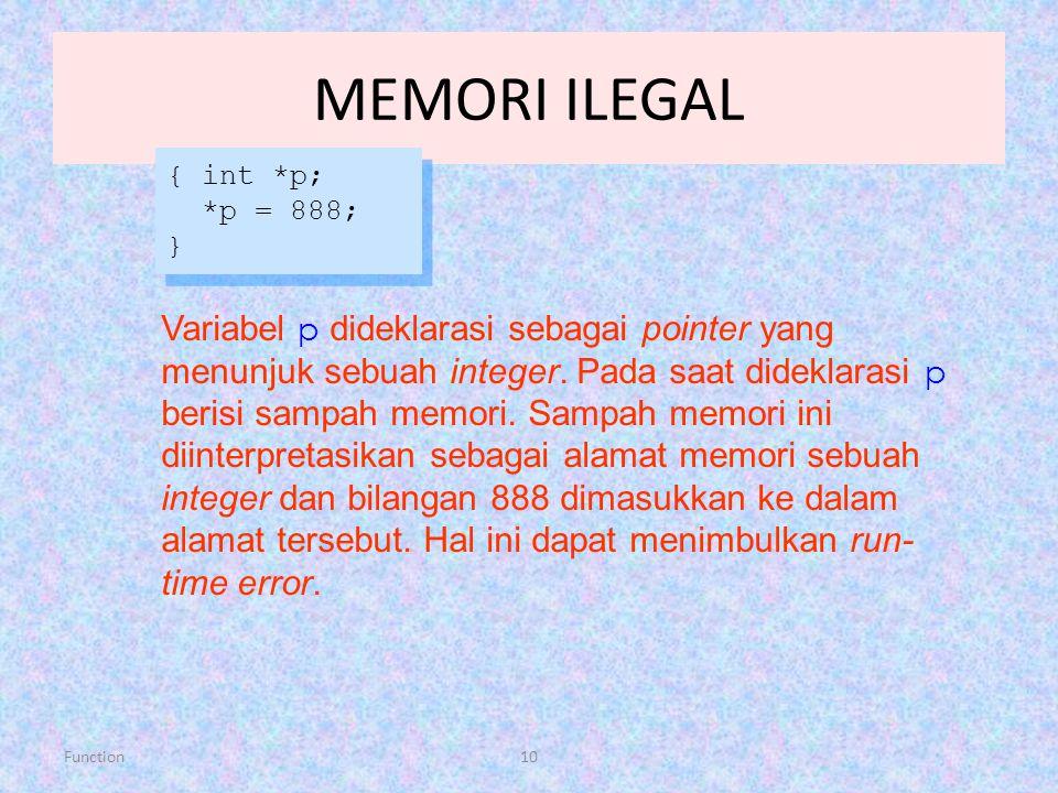 Function10 MEMORI ILEGAL { int *p; *p = 888; } { int *p; *p = 888; } Variabel p dideklarasi sebagai pointer yang menunjuk sebuah integer. Pada saat di