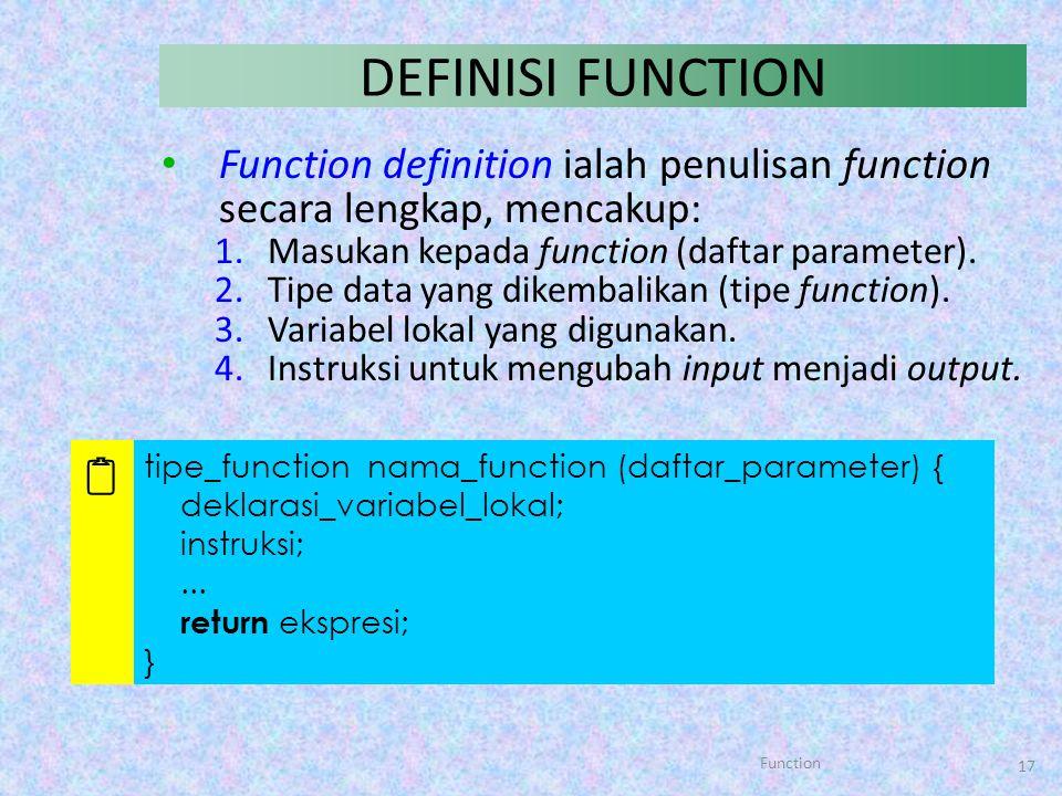 Function 17 DEFINISI FUNCTION Function definition ialah penulisan function secara lengkap, mencakup: 1.Masukan kepada function (daftar parameter). 2.T